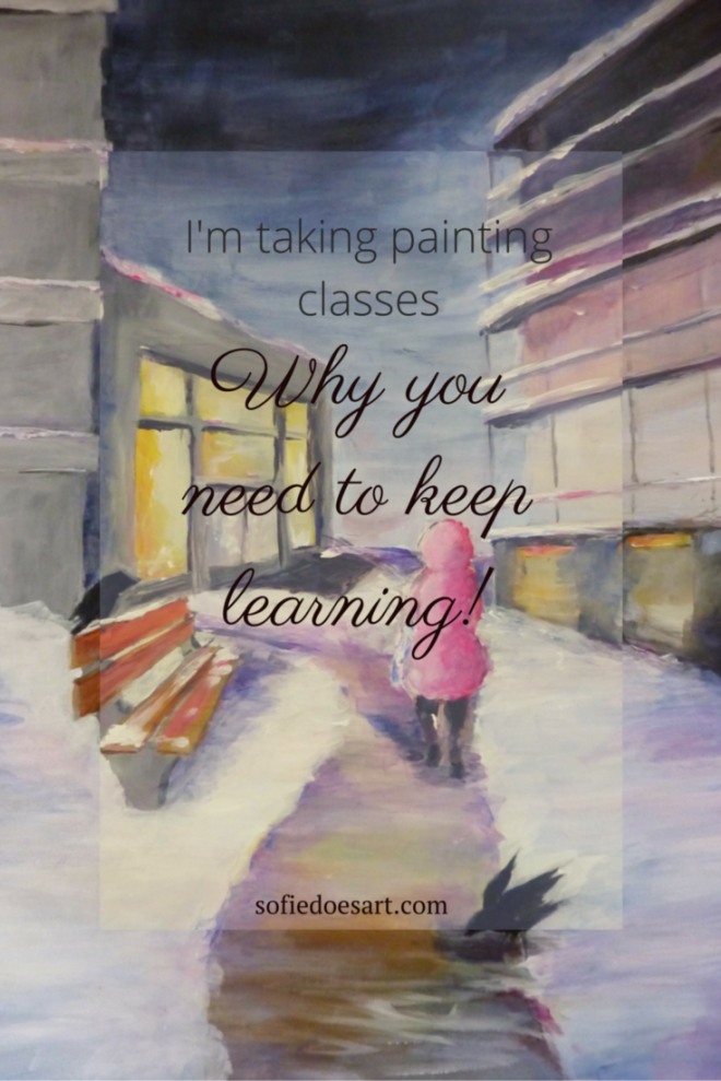 Why you need to keep learning! I'm taking painting classes. Abot why you should keep learning, bad teachers and what I gained from this class